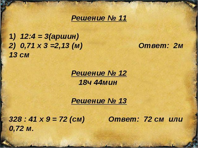 Решение № 11 1) 12:4 = 3(аршин) 2) 0,71 х 3 =2,13 (м) Ответ: 2м 13 см Решение...