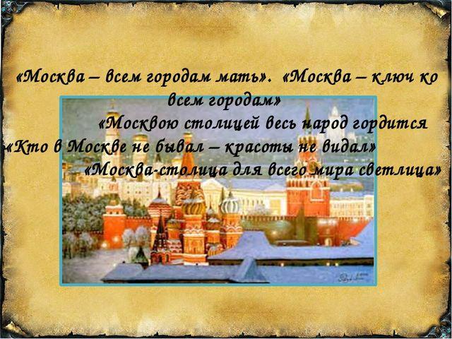 «Москва – всем городам мать». «Москва – ключ ко всем городам» «Москвою столи...