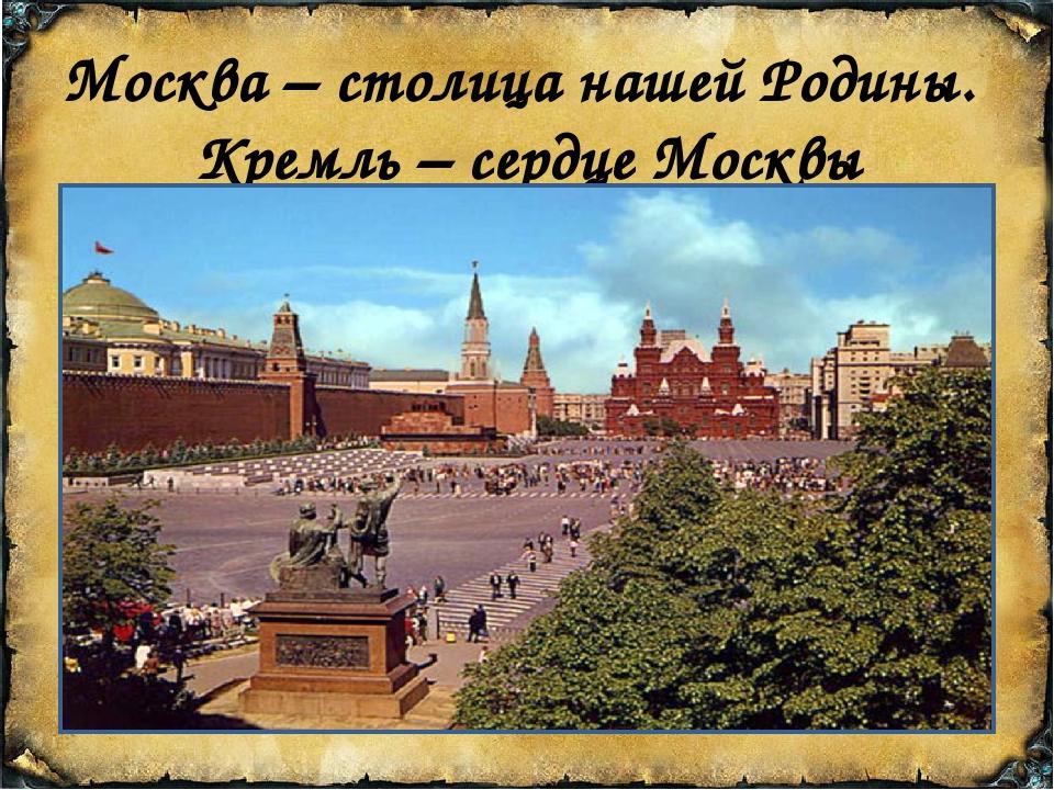 Москва – столица нашей Родины. Кремль – сердце Москвы