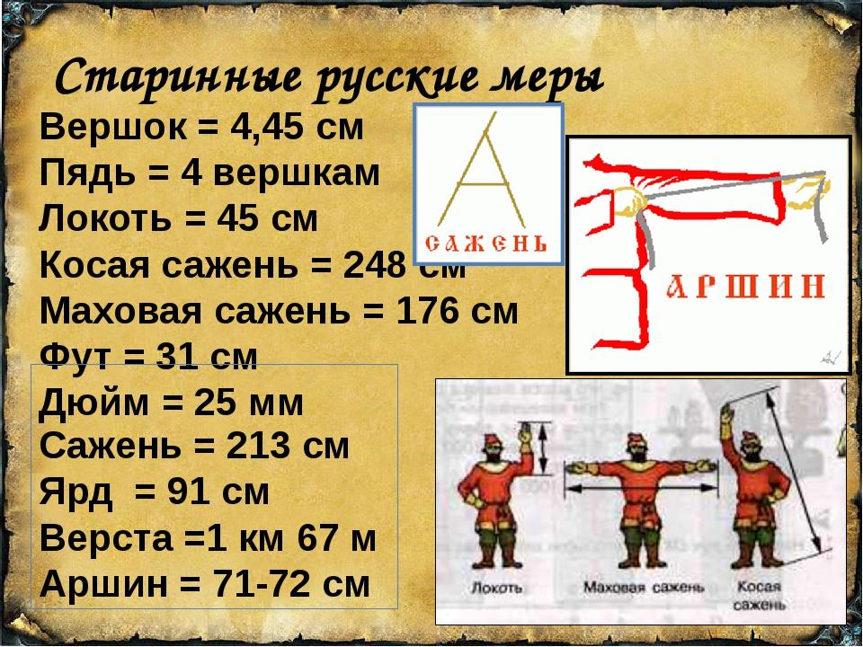 Старинные русские меры Вершок = 4,45 см Пядь = 4 вершкам Локоть = 45 см Коса...