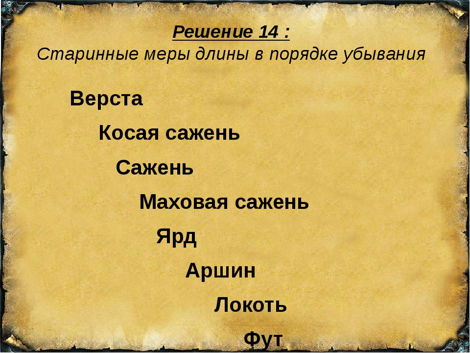 Решение 14 : Старинные меры длины в порядке убывания Верста Косая сажень Саже...