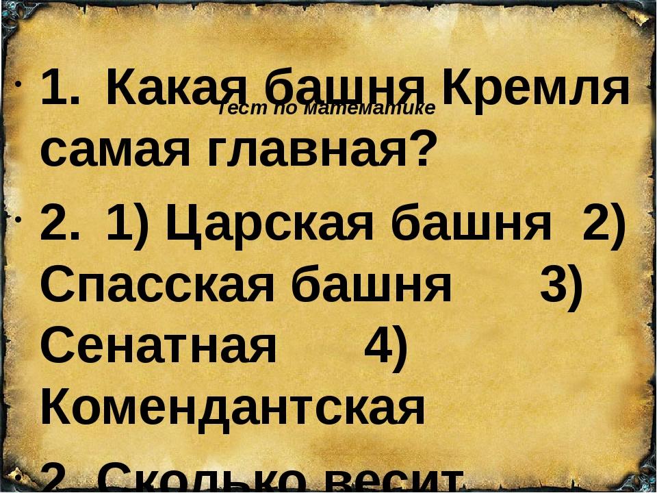 Тест по математике 1.Какая башня Кремля самая главная? 2.1) Царская башня...