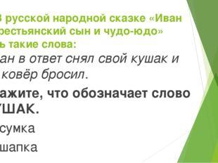 5. В русской народной сказке «Иван – крестьянский сын и чудо-юдо» есть такие