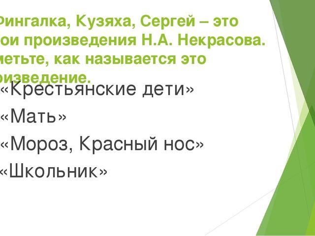 7. Фингалка, Кузяха, Сергей – это герои произведения Н.А. Некрасова. Отметьте...