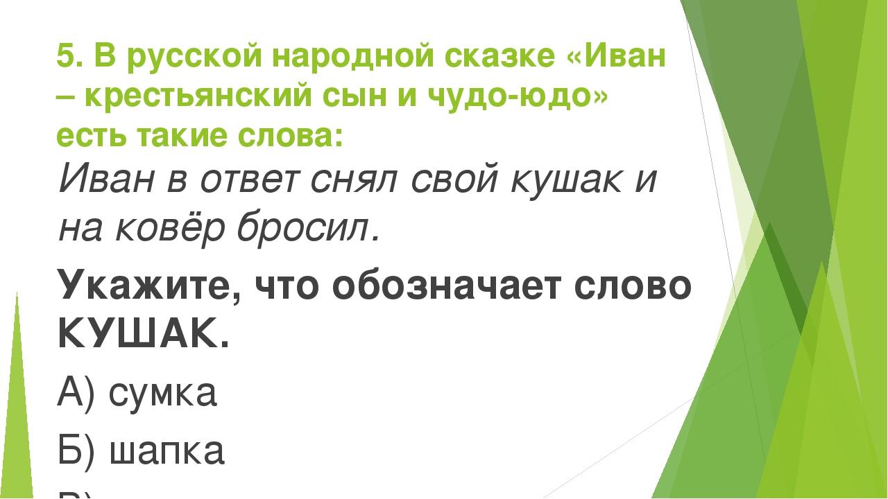 5. В русской народной сказке «Иван – крестьянский сын и чудо-юдо» есть такие...