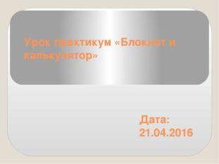 Урок практикум «Блокнот и калькулятор» Дата: 21.04.2016