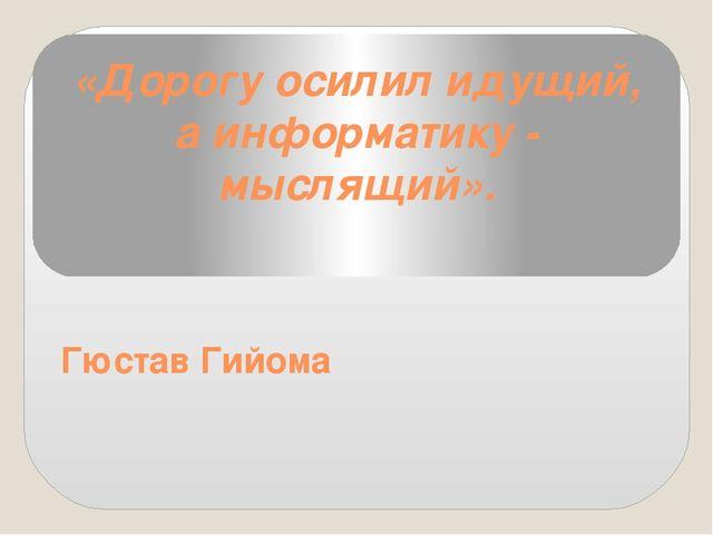 «Дорогу осилил идущий, а информатику - мыслящий». Гюстав Гийома