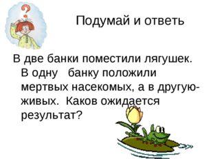 Подумай и ответь В две банки поместили лягушек. В одну банку положили мертвы