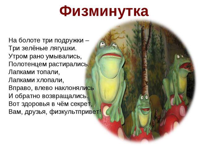Физминутка На болоте три подружки – Три зелёные лягушки. Утром рано умывались...