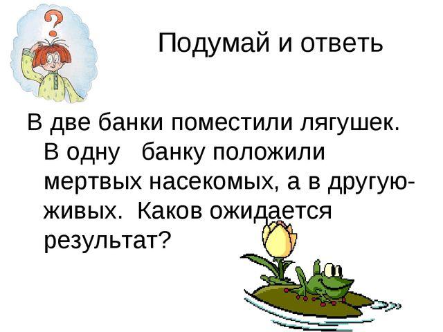 Подумай и ответь В две банки поместили лягушек. В одну банку положили мертвы...