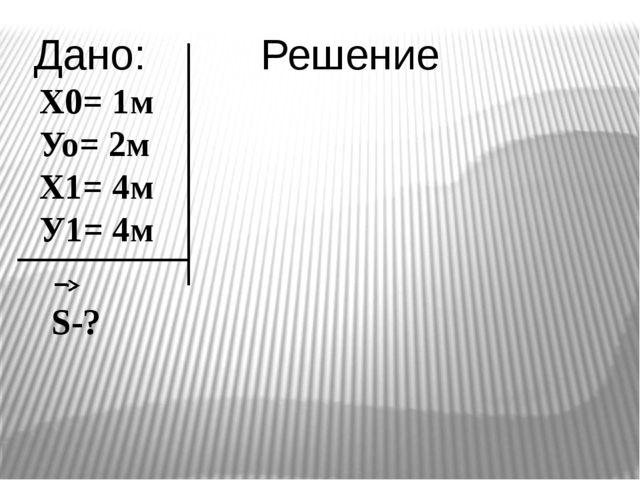 Дано: Х0= 1м Уо= 2м Х1= 4м У1= 4м S-? Решение