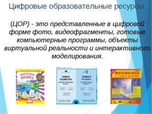 Цифровые образовательные ресурсы (ЦОР) - это представленные в цифровой форме