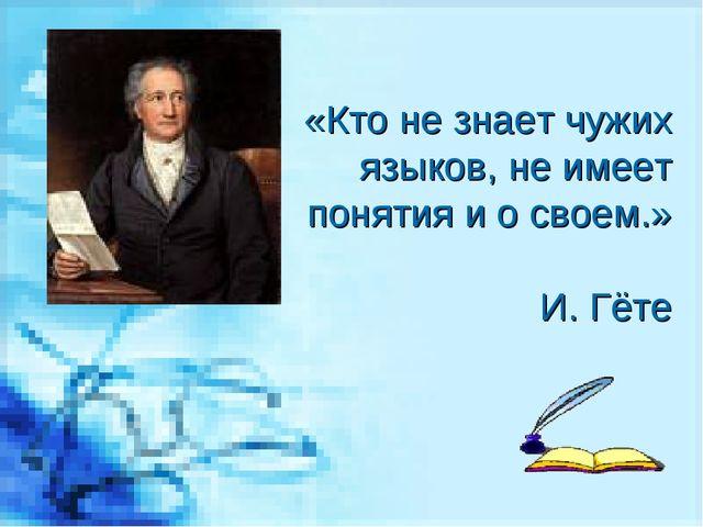 «Кто не знает чужих языков, не имеет понятия и о своем.» И. Гёте