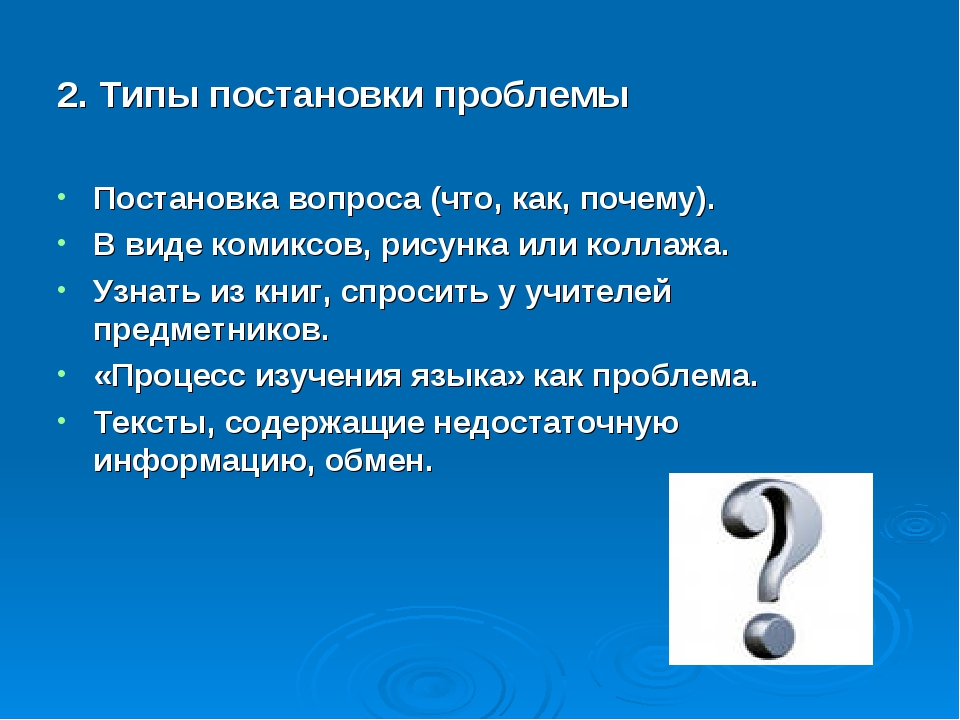 2. Типы постановки проблемы Постановка вопроса (что, как, почему). В виде ком...