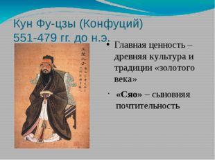 Кун Фу-цзы (Конфуций) 551-479 гг. до н.э. Главная ценность – древняя культура
