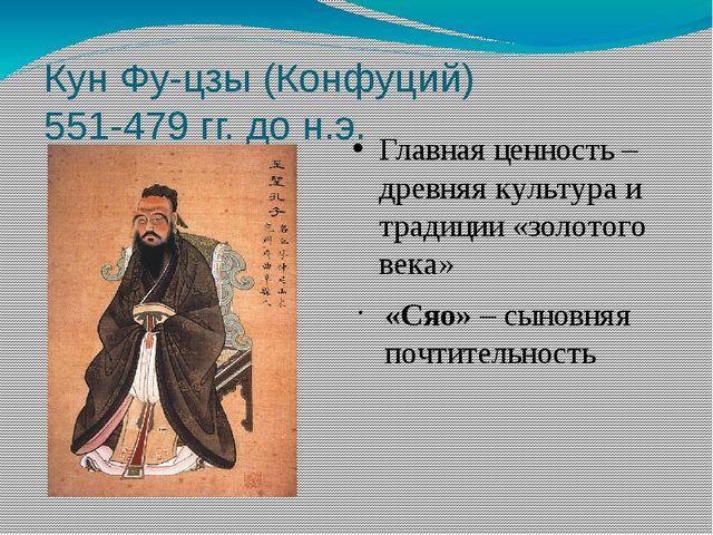 Кун Фу-цзы (Конфуций) 551-479 гг. до н.э. Главная ценность – древняя культура...