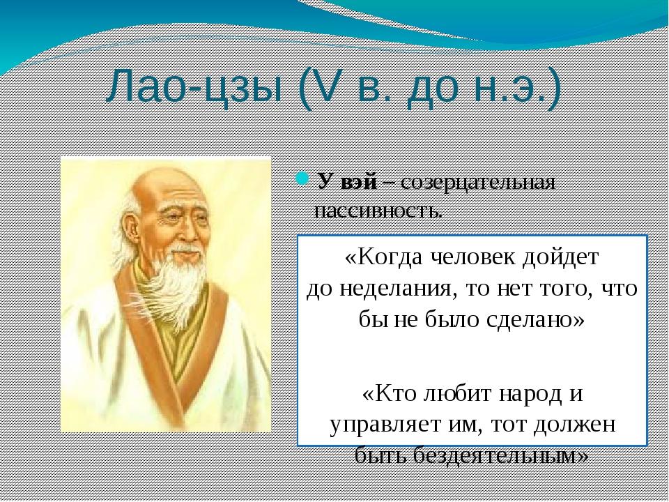Лао-цзы (V в. до н.э.) У вэй – созерцательная пассивность. «Когда человек дой...