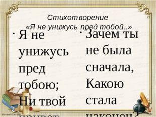 Стихотворение «Я не унижусь пред тобой..» Я не унижусь пред тобою; Ни твой п