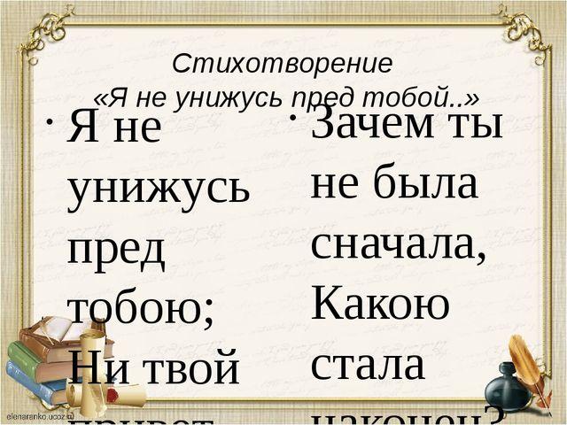 Стихотворение «Я не унижусь пред тобой..» Я не унижусь пред тобою; Ни твой п...