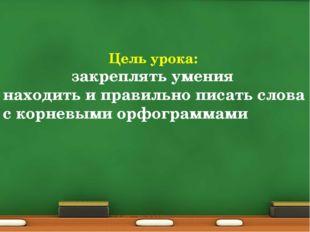 Цель урока: закреплять умения находить и правильно писать слова с корневыми о