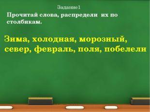 Задание1 Прочитай слова, распредели их по столбикам. Зима, холодная, морозный