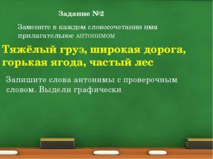 Задание №2 Замените в каждом словосочетании имя прилагательное АНТОНИМОМ Тяжё