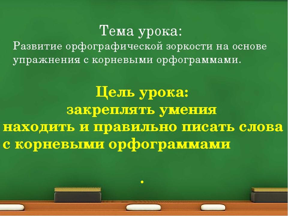 Тема урока: Развитие орфографической зоркости на основе упражнения с корневым...