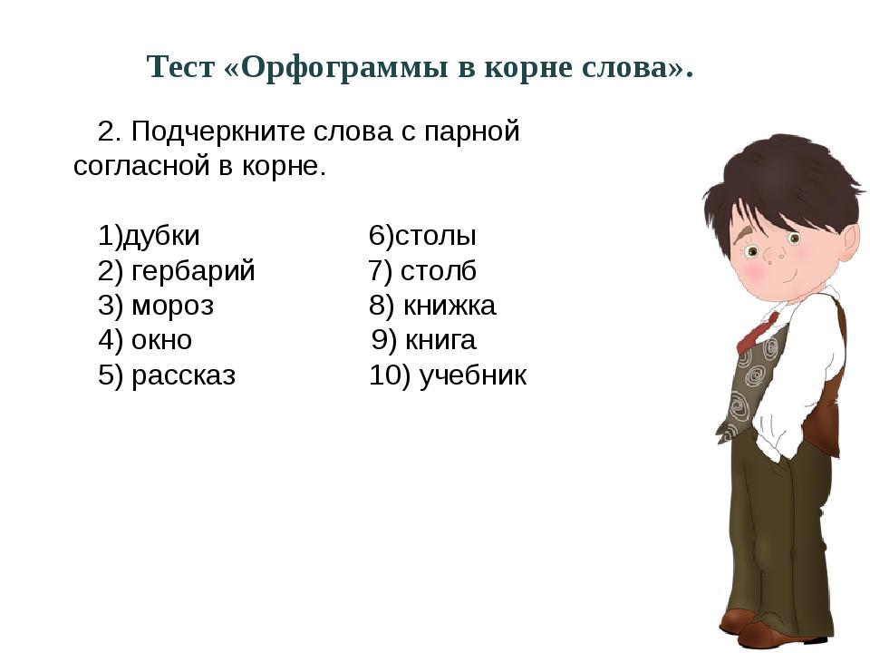 Тест «Орфограммы в корне слова». 2. Подчеркните слова с парной согласной в ко...