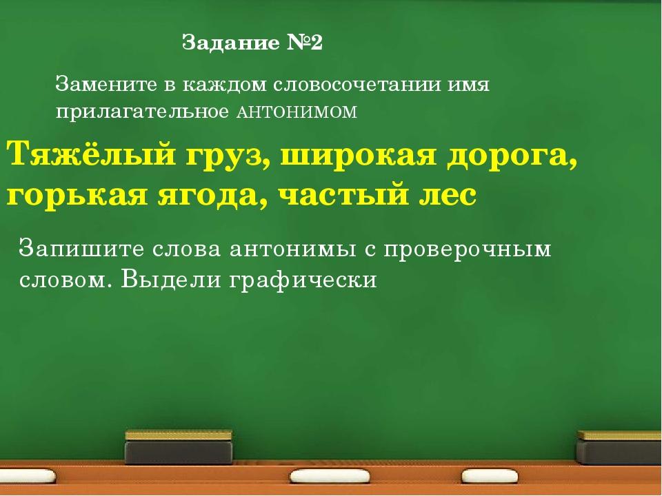 Задание №2 Замените в каждом словосочетании имя прилагательное АНТОНИМОМ Тяжё...