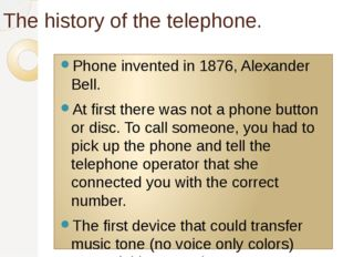 The history of the telephone. Phone invented in 1876, Alexander Bell. At firs