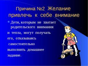 Причина №2 Желание привлечь к себе внимание Дети, которым не хватает родитель