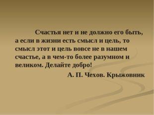 Счастья нет и не должно его быть, а если в жизни есть смысл и цель, то смысл