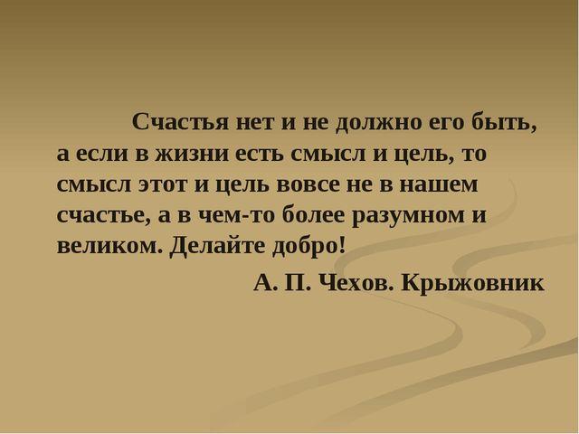 Счастья нет и не должно его быть, а если в жизни есть смысл и цель, то смысл...