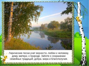 Лирические песни учат верности, любви к человеку, дому, матери, к природе. За