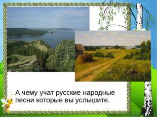А чему учат русские народные песни которые вы услышите.