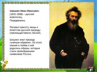 Шишкин Иван Иванович (1832-1898) – русский живописец. Передвижник. Раскрыл кр