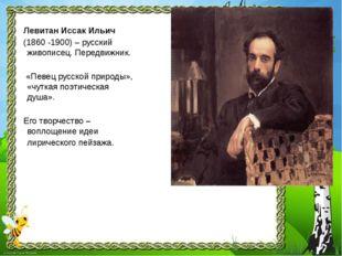 Левитан Иссак Ильич (1860 -1900) – русский живописец. Передвижник. «Певец рус