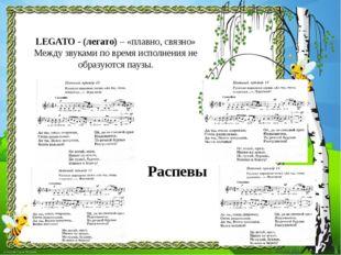LEGATO - (легато) – «плавно, связно» Между звуками по время исполнения не обр