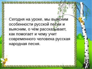 Сегодня на уроке, мы выясним особенности русской песни и выясним, о чём расск