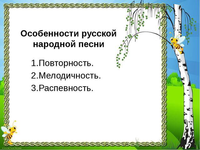 Особенности русской народной песни 1.Повторность. 2.Мелодичность. 3.Распевнос...