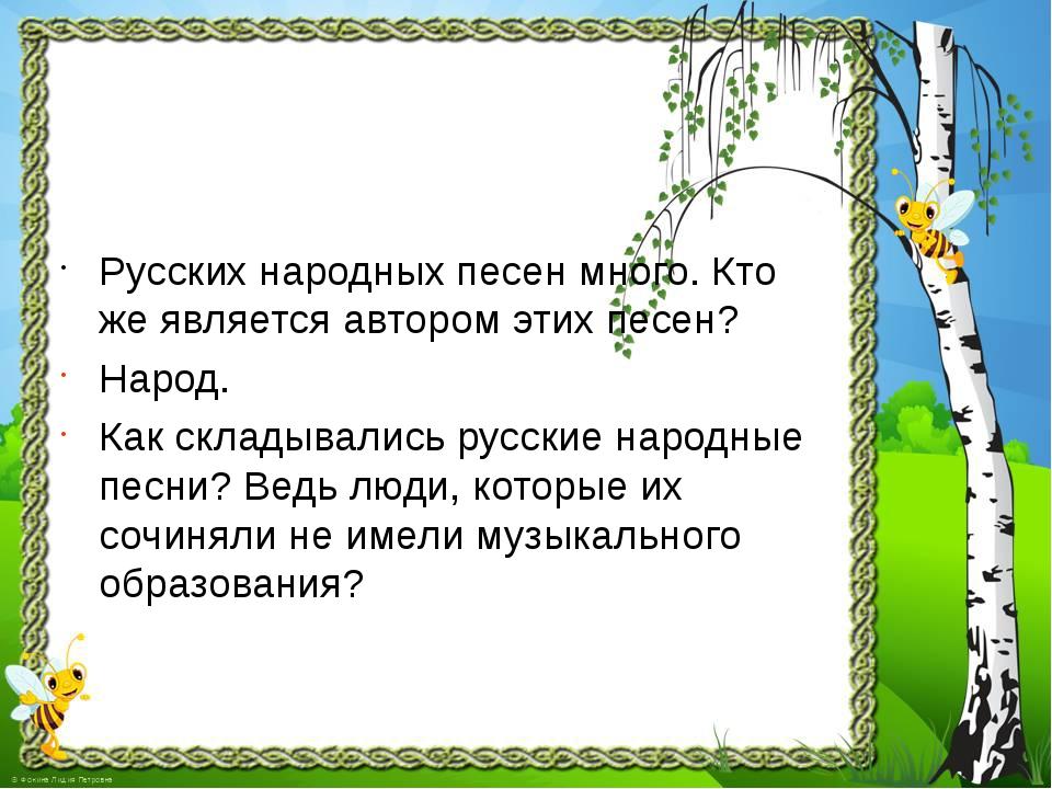 Русских народных песен много. Кто же является автором этих песен? Народ. Как...