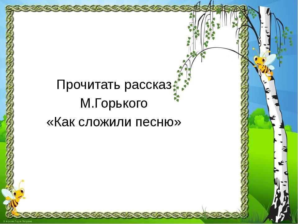 Прочитать рассказ М.Горького «Как сложили песню»