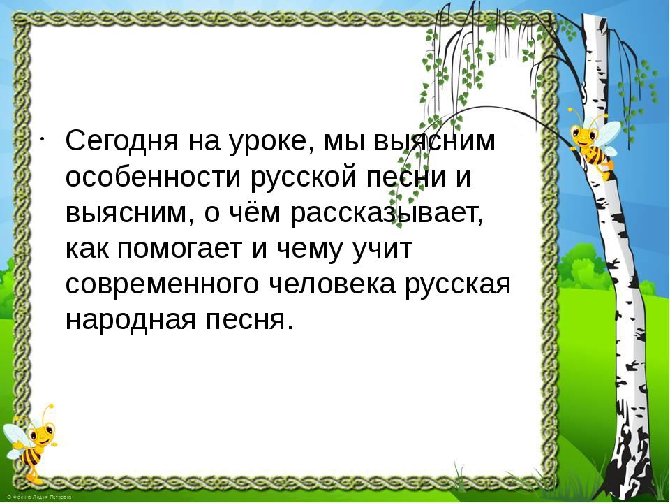 Сегодня на уроке, мы выясним особенности русской песни и выясним, о чём расск...