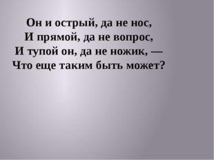 Он и острый, да не нос, И прямой, да не вопрос, И тупой он, да не ножик, — Ч