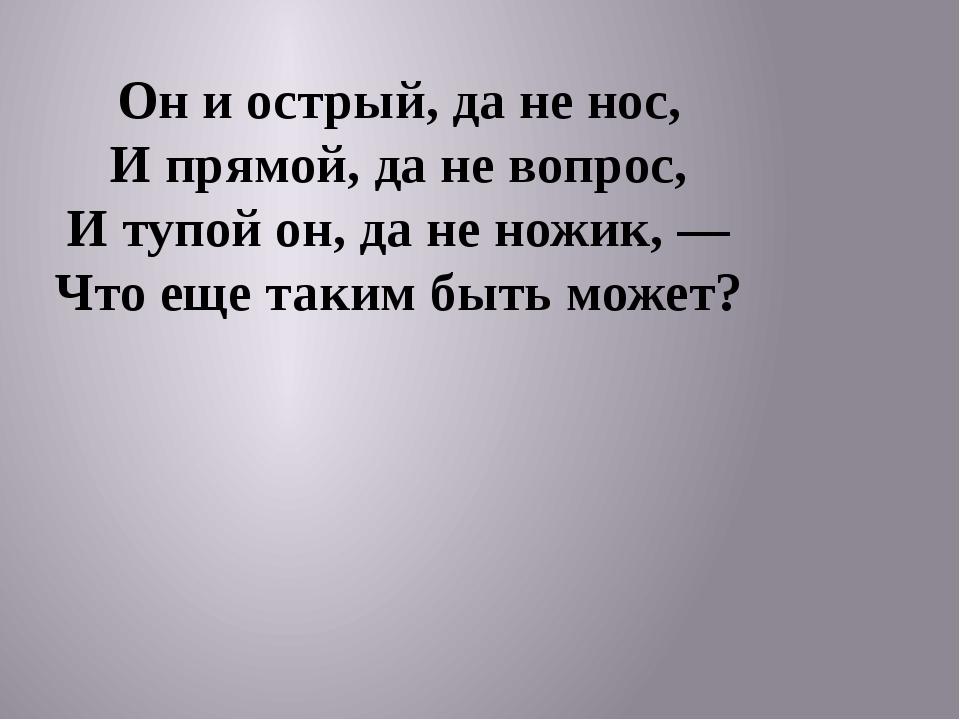 Он и острый, да не нос, И прямой, да не вопрос, И тупой он, да не ножик, — Ч...