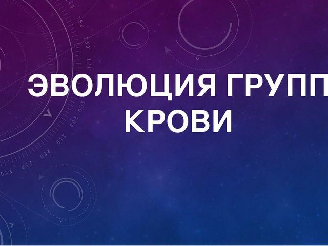 ЭВОЛЮЦИЯ ГРУПП КРОВИ