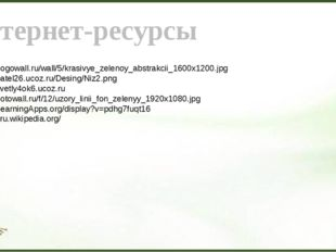 Интернет-ресурсы 1. http://gogowall.ru/wall/5/krasivye_zelenoy_abstrakcii_160
