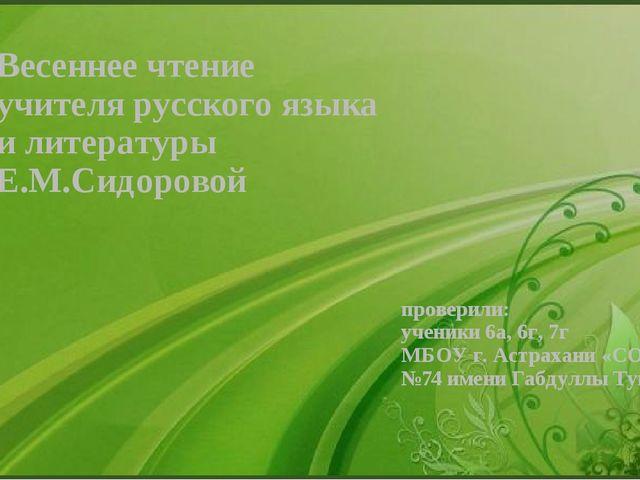 Весеннее чтение учителя русского языка и литературы Е.М.Сидоровой проверили:...