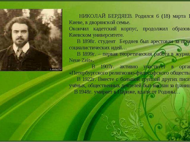 НИКОЛАЙ БЕРДЯЕВ. Родился 6 (18) марта 1874г. в Киеве, в дворянской семье. Ок...