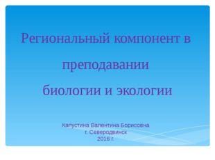 Региональный компонент в преподавании биологии и экологии Капустина Валентина